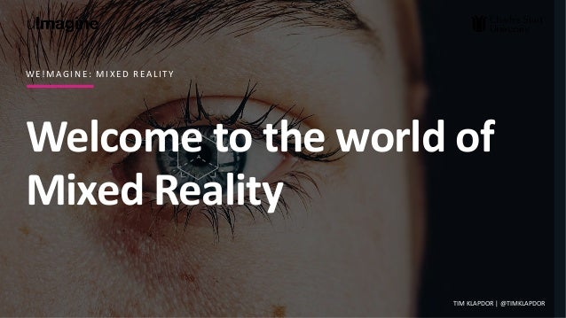 Welcome to the world of Mixed Reality W E ! M A G I N E : M I X E D R E A L I T Y TIM KLAPDOR | @TIMKLAPDOR