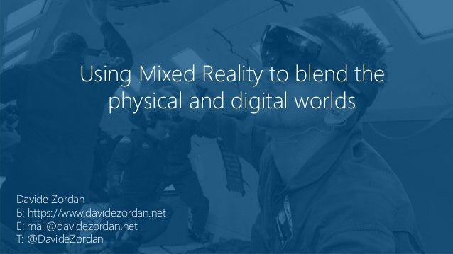 Using Mixed Reality to blend the physical and digital worlds Davide Zordan B: https://www.davidezordan.net E: mail@davidez...