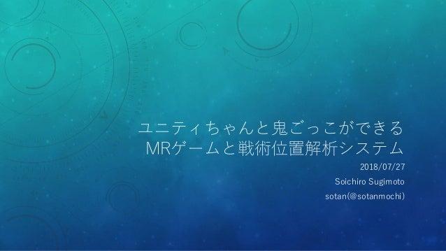 ユニティちゃんと鬼ごっこができる MRゲームと戦術位置解析システム 2018/07/27 Soichiro Sugimoto sotan(@sotanmochi)