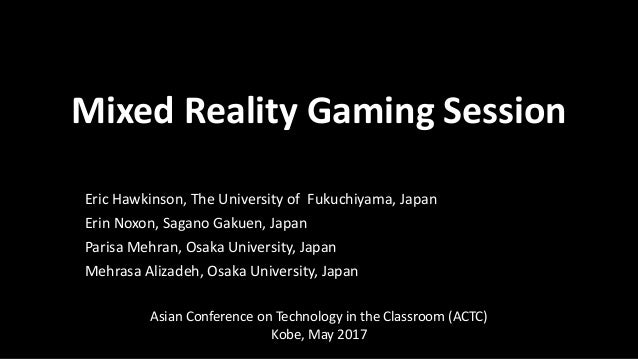 Mixed Reality Gaming Session Eric Hawkinson, The University of Fukuchiyama, Japan Erin Noxon, Sagano Gakuen, Japan Parisa ...