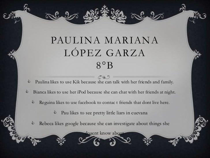 PAULINA MARIANA               LÓPEZ GARZA                   8°B  Paulina likes to use Kik because she can talk with her f...