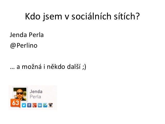 Kdo jsem v sociálních sítích?Jenda Perla@Perlino… a možná i někdo další ;)