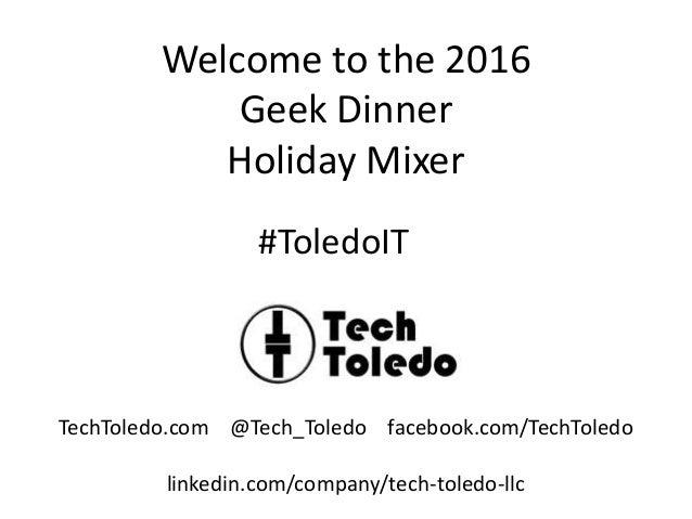 Welcome to the 2016 Geek Dinner Holiday Mixer TechToledo.com @Tech_Toledo facebook.com/TechToledo linkedin.com/company/tec...