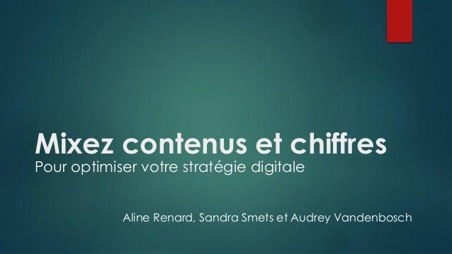 Mixez contenus et chiffres Pour optimiser votre stratégie digitale Aline Renard, Sandra Smets et Audrey Vandenbosch