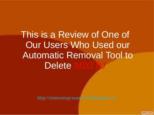 This is a Review of One of Our Users Who Used ourAutomatic Removal Tool to      Delete MIXI.DJ   http://removespyware-tool...