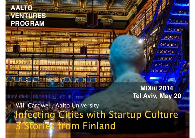 AALTO! VENTURES! PROGRAM Will Cardwell, Aalto University Infecting Cities with Startup Culture 3 Stories from Finland MIX...