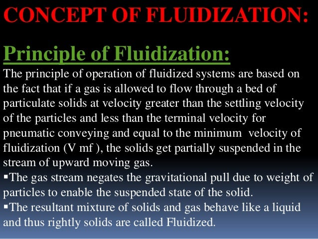CONCEPT OF FLUIDIZATION: Principle of Fluidization: The principle of operation of fluidized systems are based on the fact ...