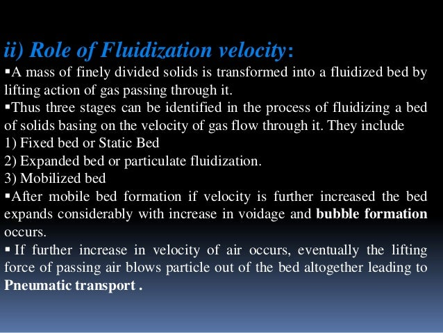 ii) Role of Fluidization velocity: A mass of finely divided solids is transformed into a fluidized bed by lifting action ...