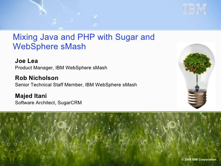 Mixing Java and PHP with Sugar and WebSphere sMash Joe Lea Product Manager, IBM WebSphere sMash Rob Nicholson Senior Techn...