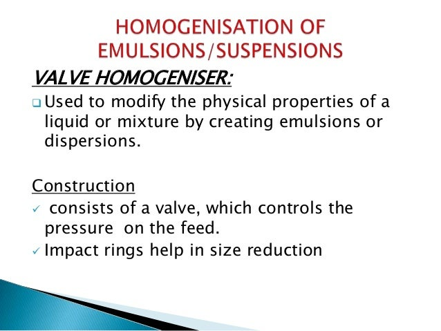  IMPROVEMENT: o A two-stage homogenizer may be constructed. o Emulsion is subjected to two valve systems. o Single homoge...