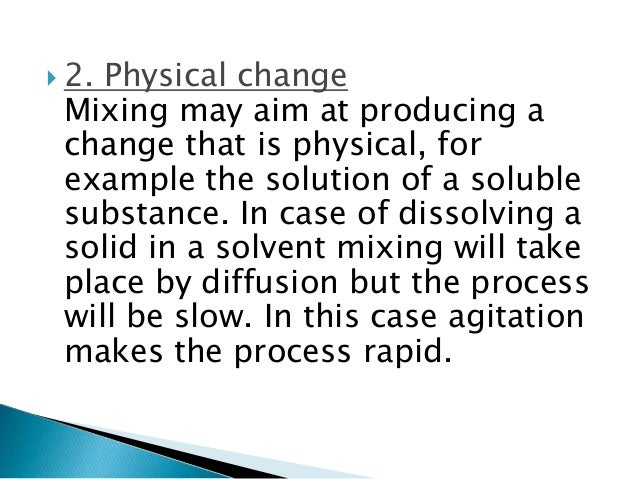  2. Physical change Mixing may aim at producing a change that is physical, for example the solution of a soluble substanc...