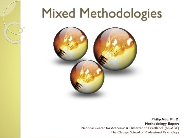 Mixed Methodologies Philip Adu, Ph.D. Methodology Expert National Center for Academic & Dissertation Excellence (NCADE) Th...