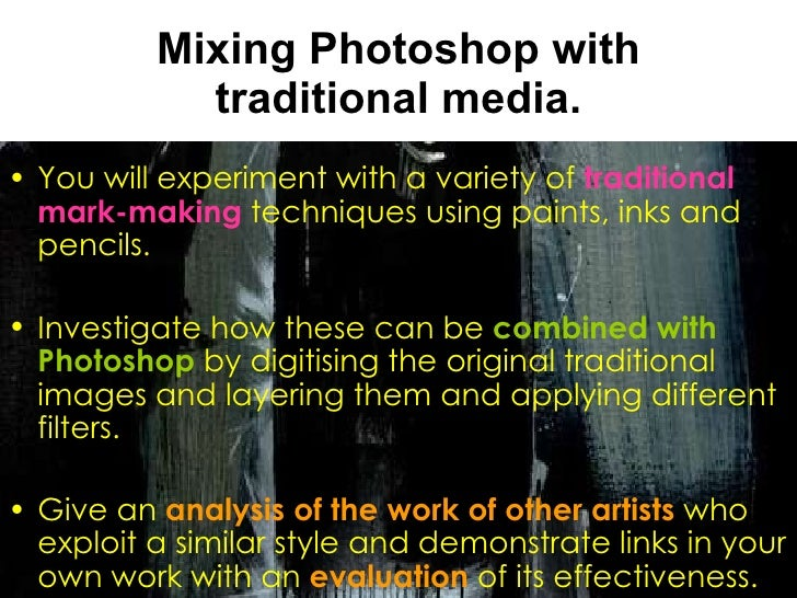 Mixing Photoshop with traditional media. <ul><li>You will experiment with a variety of  traditional mark-making  technique...