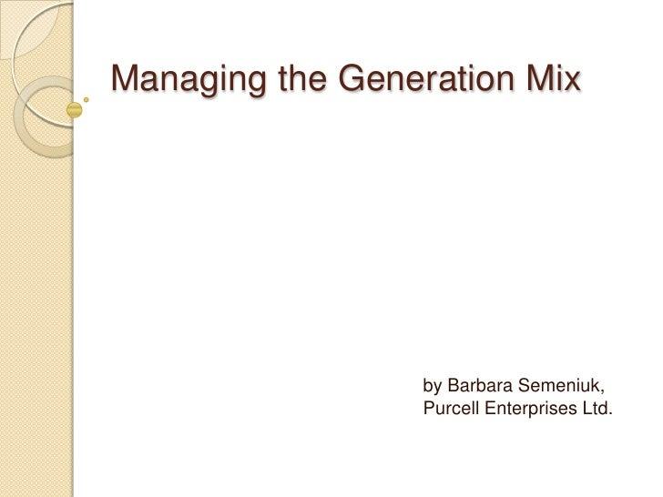 Managing the Generation Mix                      by Barbara Semeniuk,                  Purcell Enterprises Ltd.