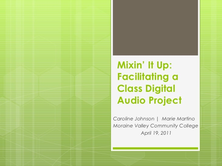 Mixin' It Up: Facilitating a Class Digital Audio Project Caroline Johnson |  Marie Martino Moraine Valley Community Colleg...