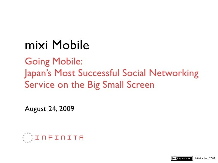 mixi Mobile Going Mobile: Japan's Most Successful Social Networking Service on the Big Small Screen  August 24, 2009      ...