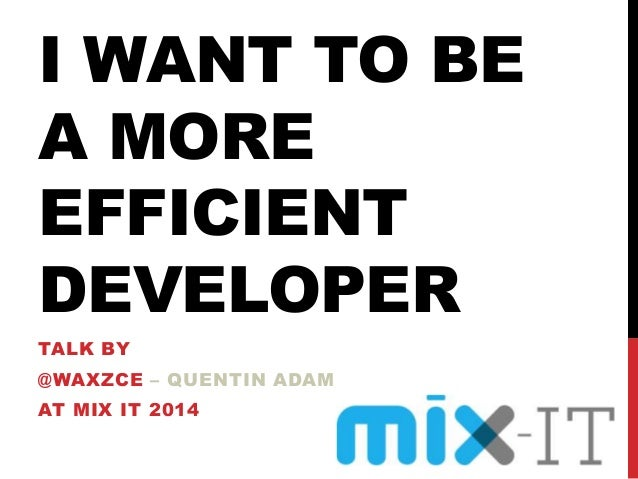 I WANT TO BE A MORE EFFICIENT DEVELOPER TALK BY @WAXZCE – QUENTIN ADAM AT MIX IT 2014