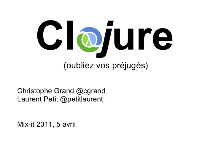 Clojure  (oubliez vos préjugés)Christophe Grand @cgrandLaurent Petit @petitlaurentMix-it 2011, 5 avril