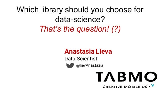 Which library should you choose for data-science? That's the question! (?) Anastasia Lieva Data Scientist @lievAnastazia