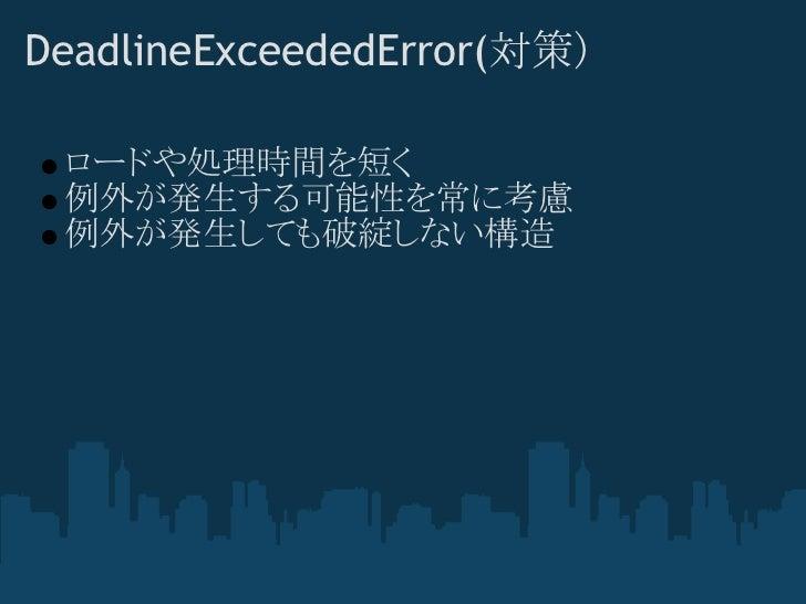DeadlineExceededError(対策) ロードや処理時間を短く 例外が発生する可能性を常に考慮 例外が発生しても破綻しない構造