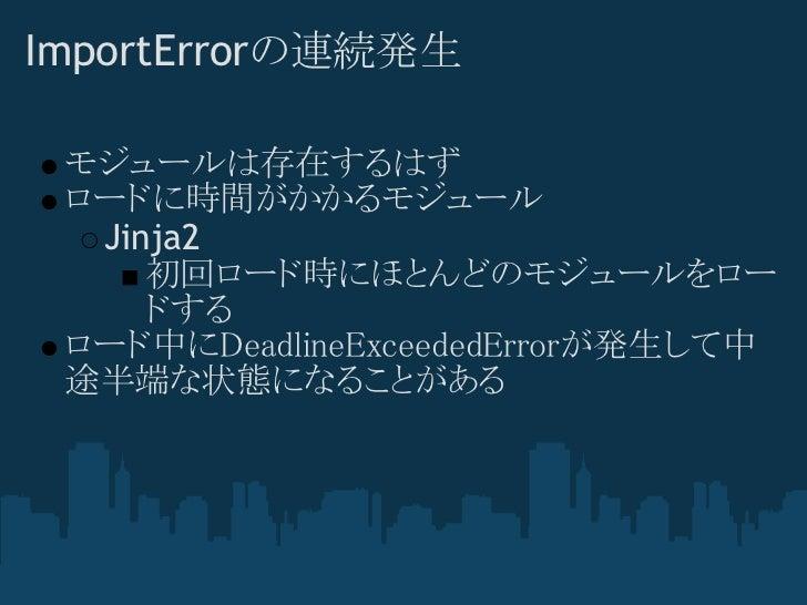 ImportErrorの連続発生 モジュールは存在するはず ロードに時間がかかるモジュール  Jinja2     初回ロード時にほとんどのモジュールをロー     ドする ロード中にDeadlineExceededErrorが発生して中 途半...