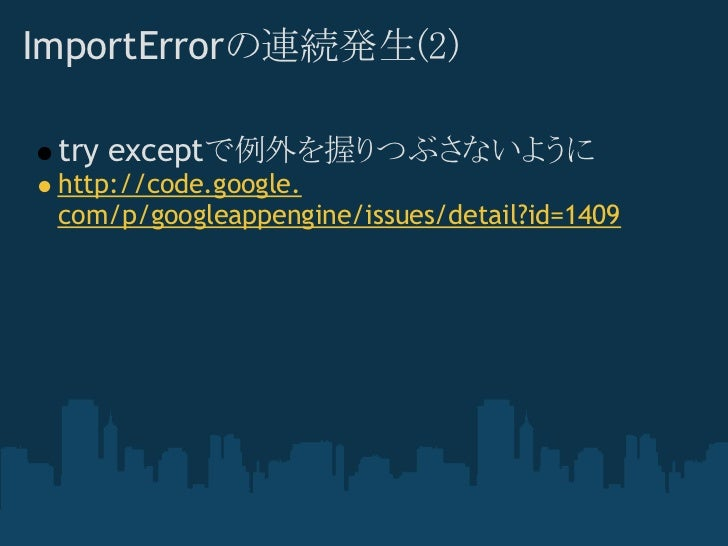 ImportErrorの連続発生(2) try exceptで例外を握りつぶさないように http://code.google. com/p/googleappengine/issues/detail?id=1409