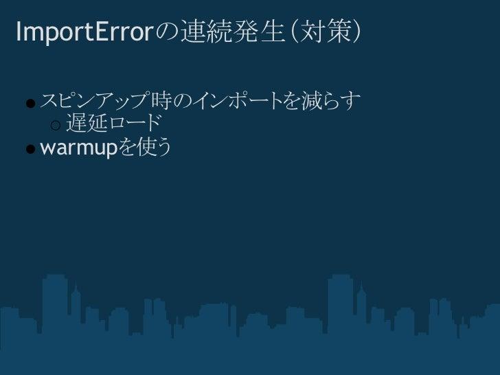 ImportErrorの連続発生(対策) スピンアップ時のインポートを減らす   遅延ロード warmupを使う