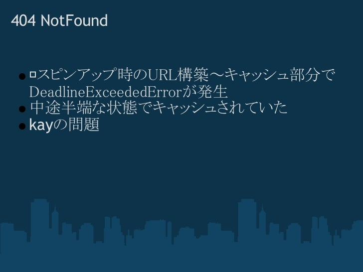 404 NotFound   スピンアップ時のURL構築~キャッシュ部分で  DeadlineExceededErrorが発生  中途半端な状態でキャッシュされていた  kayの問題
