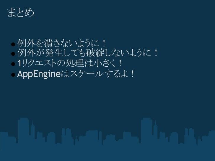まとめ 例外を潰さないように! 例外が発生しても破綻しないように! 1リクエストの処理は小さく! AppEngineはスケールするよ!