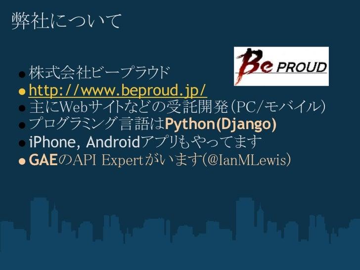 弊社について株式会社ビープラウドhttp://www.beproud.jp/主にWebサイトなどの受託開発(PC/モバイル)プログラミング言語はPython(Django)iPhone, AndroidアプリもやってますGAEのAPI Expe...
