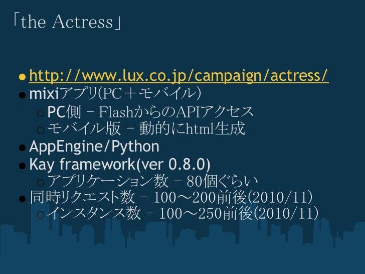 「the Actress」  http://www.lux.co.jp/campaign/actress/  mixiアプリ(PC+モバイル)     PC側 - FlashからのAPIアクセス     モバイル版 - 動的にhtml生成  A...