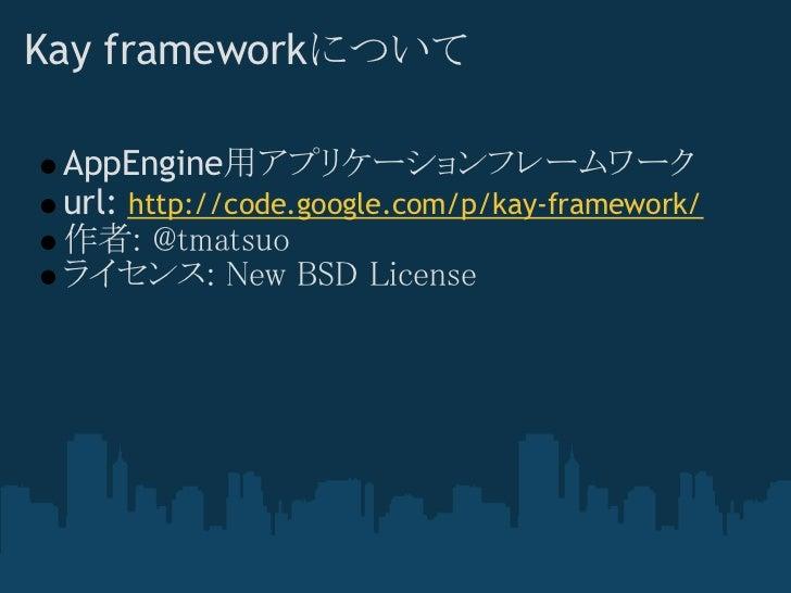 Kay frameworkについて AppEngine用アプリケーションフレームワーク url: http://code.google.com/p/kay-framework/ 作者: @tmatsuo ライセンス: New BSD License