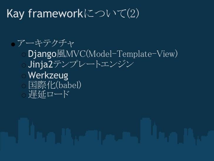 Kay frameworkについて(2) アーキテクチャ  Django風MVC(Model-Template-View)  Jinja2テンプレートエンジン  Werkzeug  国際化(babel)  遅延ロード