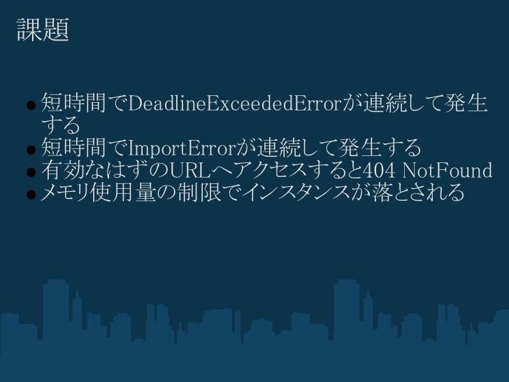 課題短時間でDeadlineExceededErrorが連続して発生する短時間でImportErrorが連続して発生する有効なはずのURLへアクセスすると404 NotFoundメモリ使用量の制限でインスタンスが落とされる