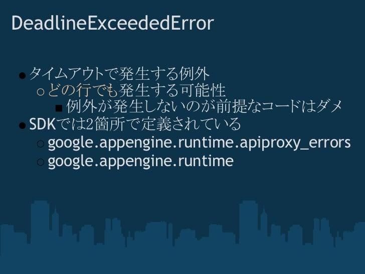 DeadlineExceededError タイムアウトで発生する例外   どの行でも発生する可能性     例外が発生しないのが前提なコードはダメ SDKでは2箇所で定義されている   google.appengine.runtime.api...