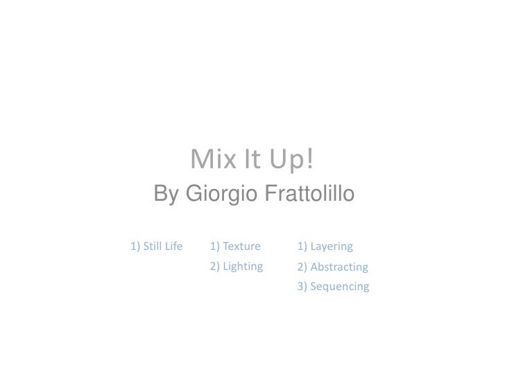 Mix It Up!<br />By Giorgio Frattolillo<br />1) Still Life<br />1) Texture<br />1) Layering<br />2) Lighting<br />2) Abstra...