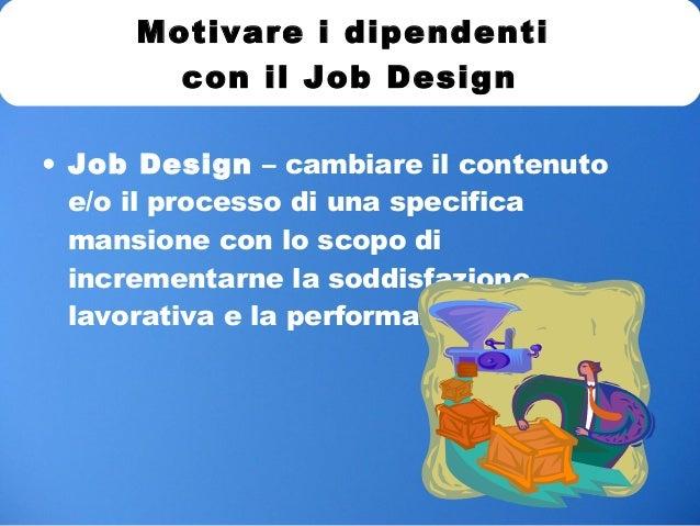 • Job Design – cambiare il contenuto e/o il processo di una specifica mansione con lo scopo di incrementarne la soddisfazi...