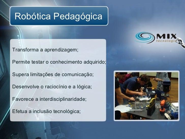Robótica PedagógicaTransforma a aprendizagem;Permite testar o conhecimento adquirido;Supera limitações de comunicação;Dese...