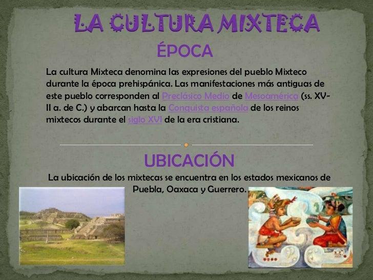 LA CULTURA MIXTECA<br />ÉPOCA<br />La cultura Mixteca denomina las expresiones del pueblo Mixteco durante la época prehisp...