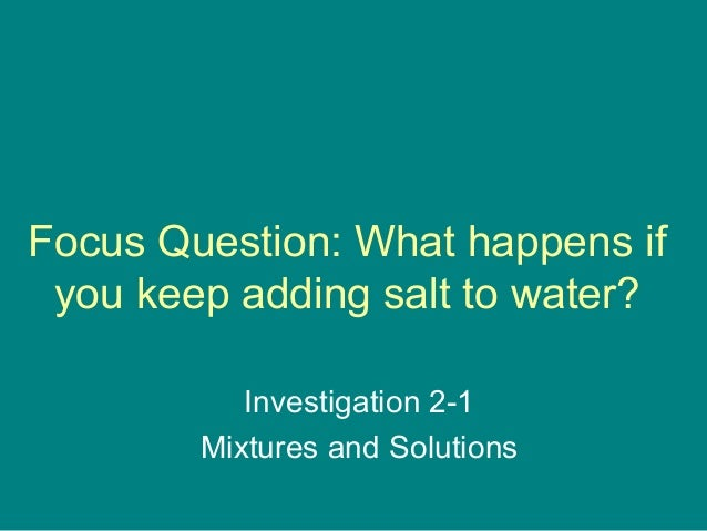 Focus Question: What happens if you keep adding salt to water?           Investigation 2-1        Mixtures and Solutions