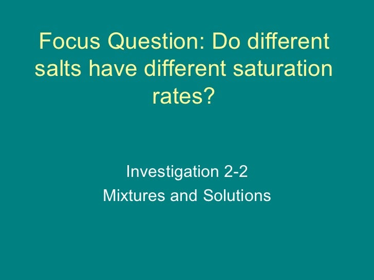 Focus Question: Do different salts have different saturation rates? Investigation 2-2 Mixtures and Solutions
