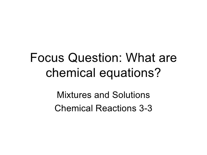 Focus Question: What are chemical equations? Mixtures and Solutions Chemical Reactions 3-3