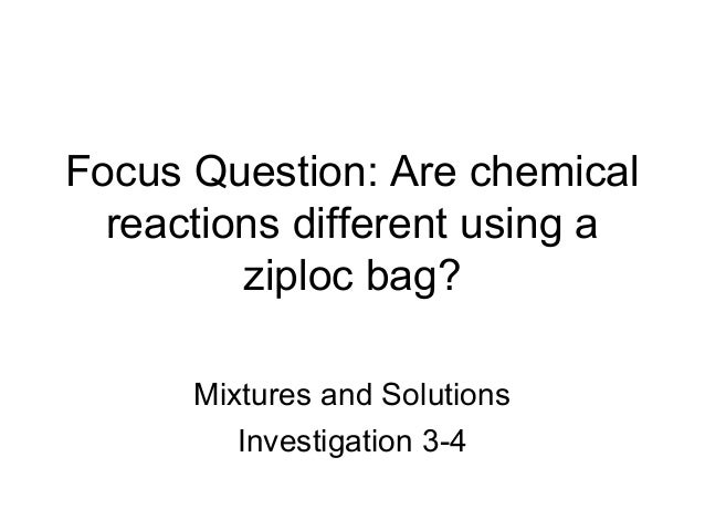 Focus Question: Are chemical  reactions different using a         ziploc bag?      Mixtures and Solutions         Investig...