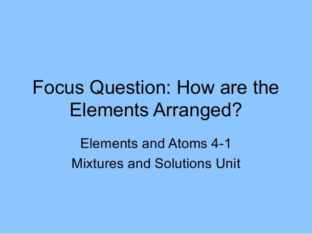 Focus Question: How are the    Elements Arranged?     Elements and Atoms 4-1    Mixtures and Solutions Unit