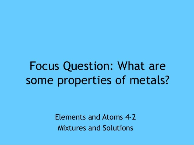 Focus Question: What aresome properties of metals?     Elements and Atoms 4-2      Mixtures and Solutions