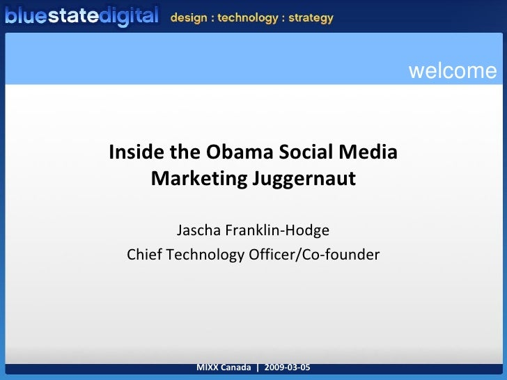 welcome   Inside the Obama Social Media      Marketing Juggernaut          Jascha Franklin-Hodge  Chief Technology Officer...