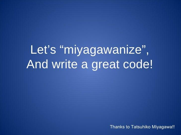 "Let's ""miyagawanize"", And write a great code! Thanks to Tatsuhiko Miyagawa!!"