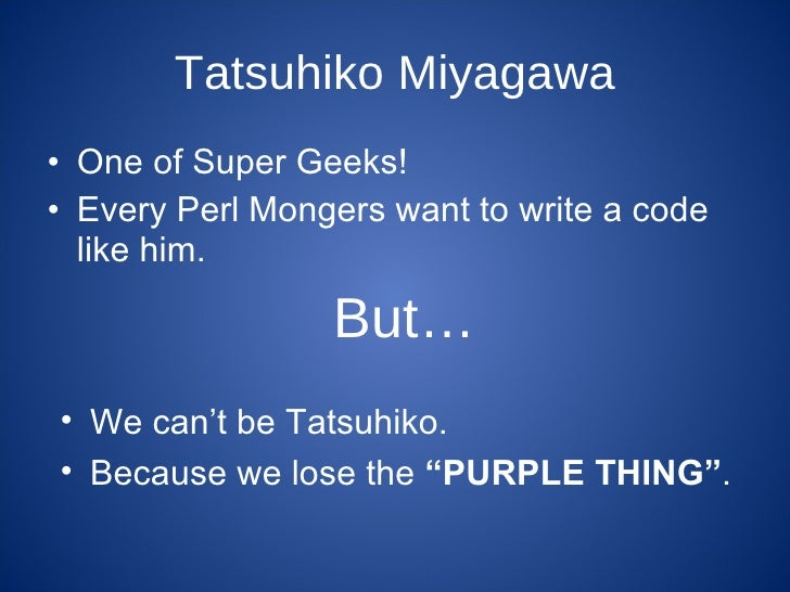 Tatsuhiko Miyagawa <ul><li>One of Super Geeks! </li></ul><ul><li>Every Perl Mongers want to write a code like him. </li></...