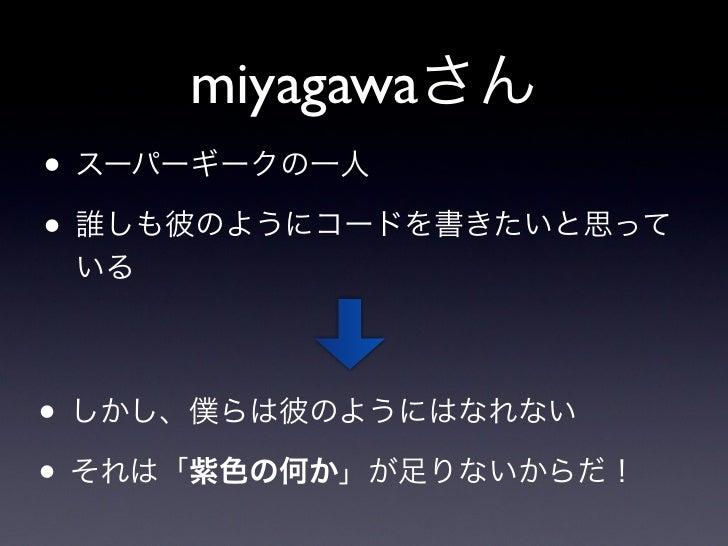 miyagawaさん• スーパーギークの一人• 誰しも彼のようにコードを書きたいと思って いる• しかし、僕らは彼のようにはなれない• それは「紫色の何か」が足りないからだ!
