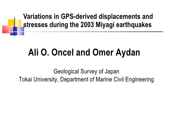 Variations in GPS-derived displacements and stresses during the 2003 Miyagi earthquakes Ali O. Oncel and Omer Aydan   Geol...